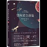 望向星空深处(写给科学与星空的情书,饱含诗意的天文科普+观星者趣闻轶事,附录包含天文术语表、四季星图、观测指南等丰富信息…