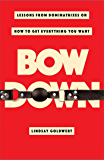Bow Down: Lessons from Dominatrixes on How to Get Everything…