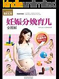 妊娠分娩育儿全图解 (孕产育儿专家权威推荐)