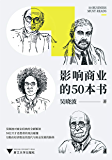 影响商业的50本书(吴晓波年度重磅新作!6大模块加吴晓波亲制知识图谱,一本书带你读懂:近300年来的经济理论迭代、商业发展脉络)